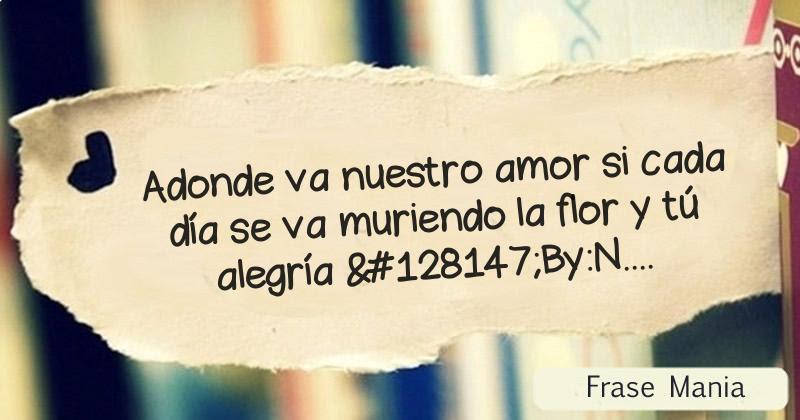 Adonde Va Nuestro Amor Si Cada Dia Se Va Muriendo La Flor Y Tu