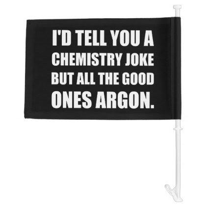 Chemistry Joke Good Ones Argon Car Flag