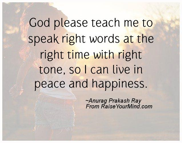 Happiness Quotes God Please Teach Me To Speak Right Words At The