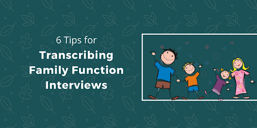6 Tips for Transcribing Family Function Interviews