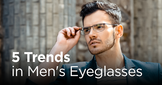 5 Trends in Men's Eyeglasses