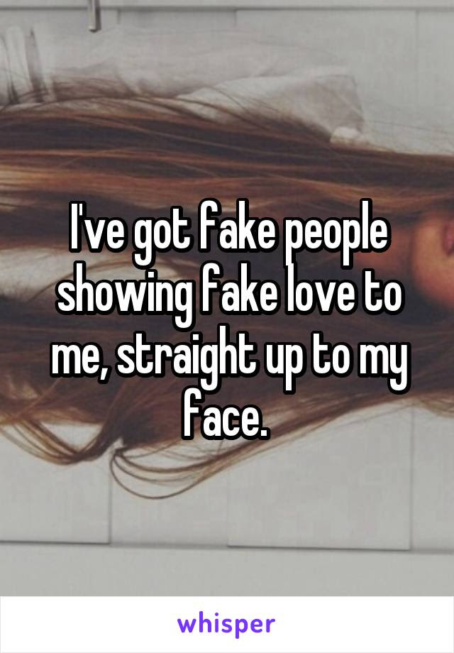 Ive Got Fake People Showing Fake Love To Me Straight Up To My Face