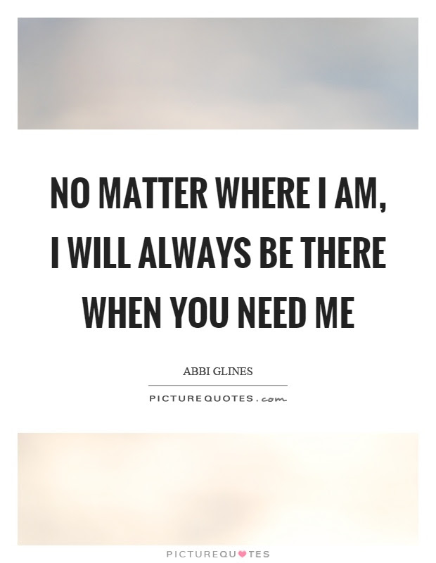 No Matter Where I Am I Will Always Be There When You Need Me