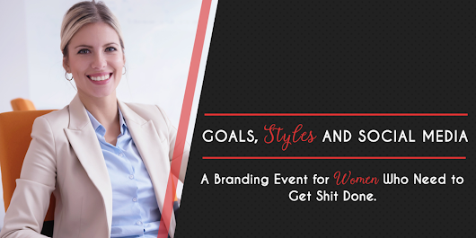 Goals, Styles and Social Media: A Branding Event for Women Who Need to Get Shit Done!