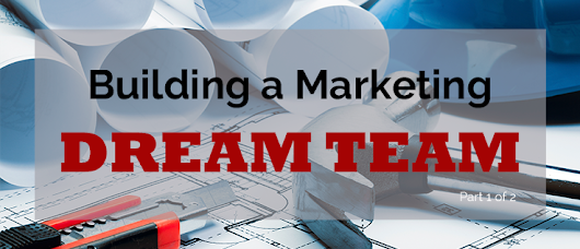 4 Things a CMO Should Do to Build Their Marketing Dream Team (Part One)