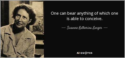 """One can bear anything of which one is able to conceive."" - Susanne Katherina Langer Quotes at A-Z Quotes"