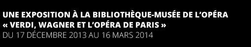 UNE EXPOSITION A LA BIBLIOTHEQUE-MUSEE DE L'OPERA « VERDI, WAGNER ET L'OPERA DE PARIS » DU 17 DECEMBRE 2013 AU 16 MARS 2014