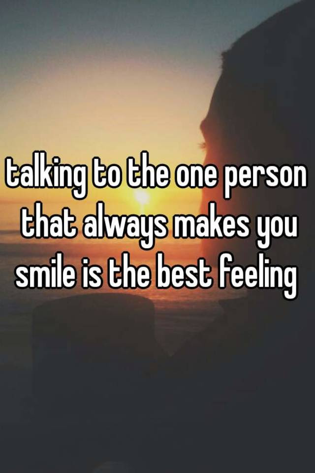 Talking To The One Person That Always Makes You Smile Is The Best Feeling