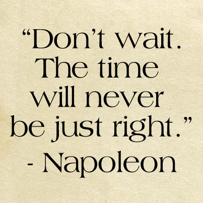Dont Wait The Time Will Never Be Just Right ø Eminently Quotable