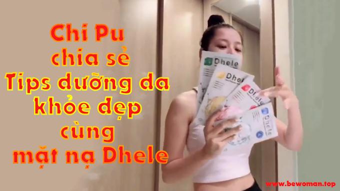 [Review] Chi Pu bật mí tips dưỡng da khoẻ đẹp cùng mặt nạ Dhele