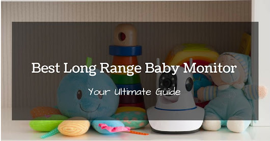The Best Long Range Baby Monitor In 2017: Your Ultimate Guide
