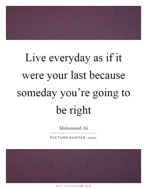 Live Everyday As If It Were Your Last Because Someday Youre