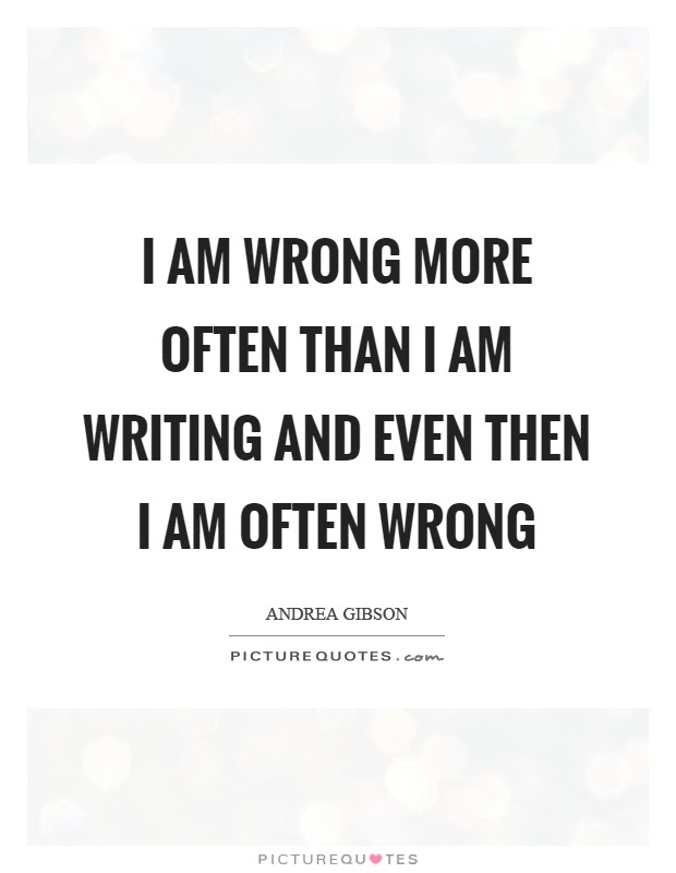 I Am Wrong More Often Than I Am Writing And Even Then I Am Often