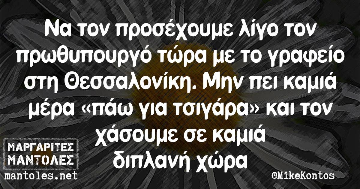 Να τον προσέχουμε λίγο τον πρωθυπουργό τώρα με το γραφείο στη Θεσσαλονίκη. Μην πει καμιά μέρα «πάω για τσιγάρα» και τον χάσουμε σε καμιά διπλανή χώρα