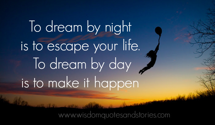 To Dream By Night Is To Escape Your Life To Dream By Day Is To Make