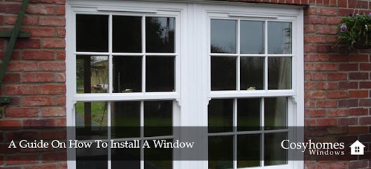A Guide On How To Install A Window | Cosyhomes Windows