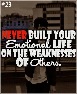 Never Built Your Emotional Life On The Weaknesses Of Others