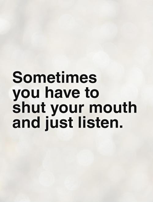 Sometimes You Have To Shut Your Mouth And Just Listen Picture Quotes