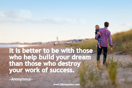 Be With Those Who Help You Build Your Dream