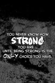 You Never Know How Strong You Are Till Being Strong Is The Only