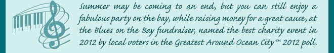 Summer may be coming to an end, but you can still enjoy a fabulous party on the bay, while raising money for a great cause, at the Blues on the Bay fundraiser, named the best charity event in 2012 by local voters in the Greatest Around Ocean City 2012 poll.