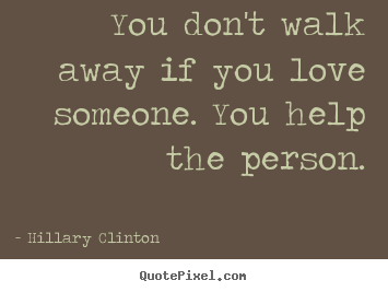 You Dont Walk Away If You Love Someone You Help Hillary Clinton