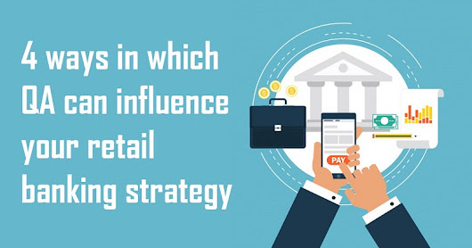 4 Ways in Which QA Can Influence Your Retail Banking Strategy