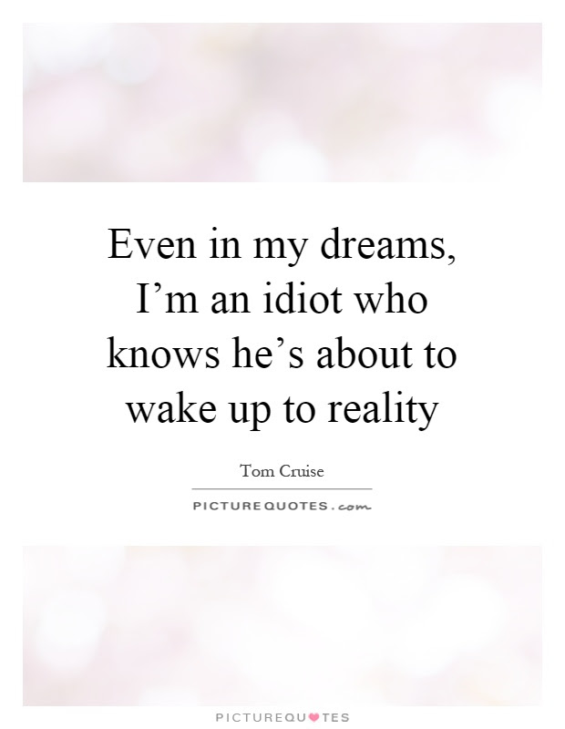 Even In My Dreams Im An Idiot Who Knows Hes About To Wake Up