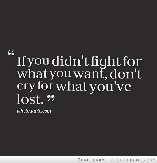 If You Didnt Fight For What You Want Dont Cry For What Youve Lost