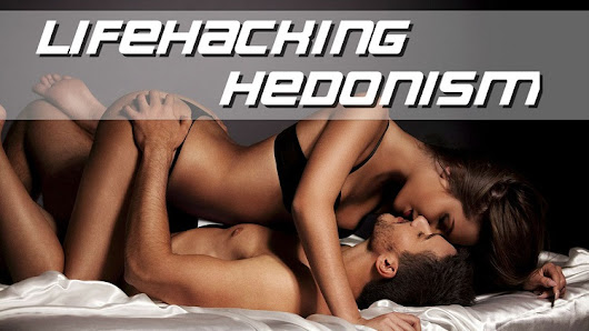 No-BS Lifehacks for Maximizing Sexual Hedonism - Limitless Mindset