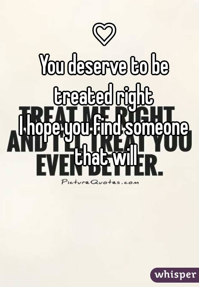 You Deserve To Be Treated Right I Hope You Find Someone That Will