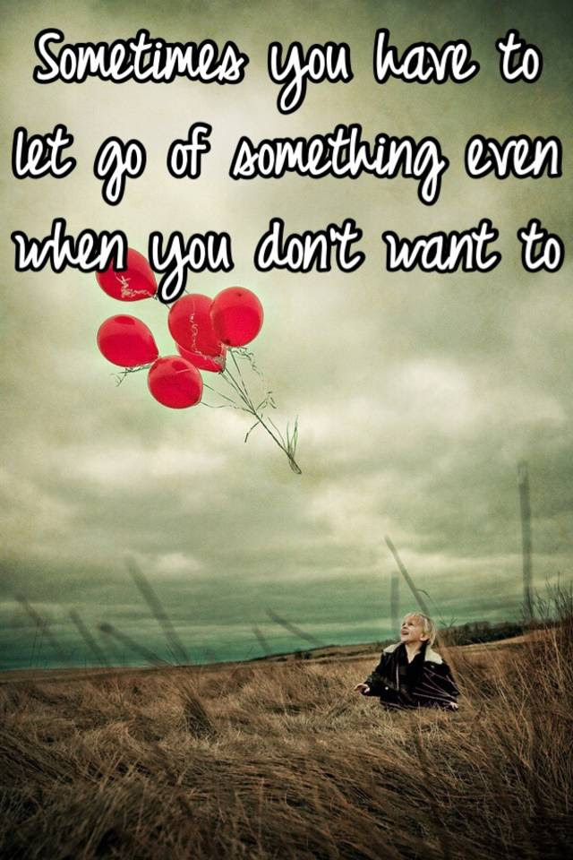 Sometimes You Have To Let Go Of Something Even When You Dont Want To