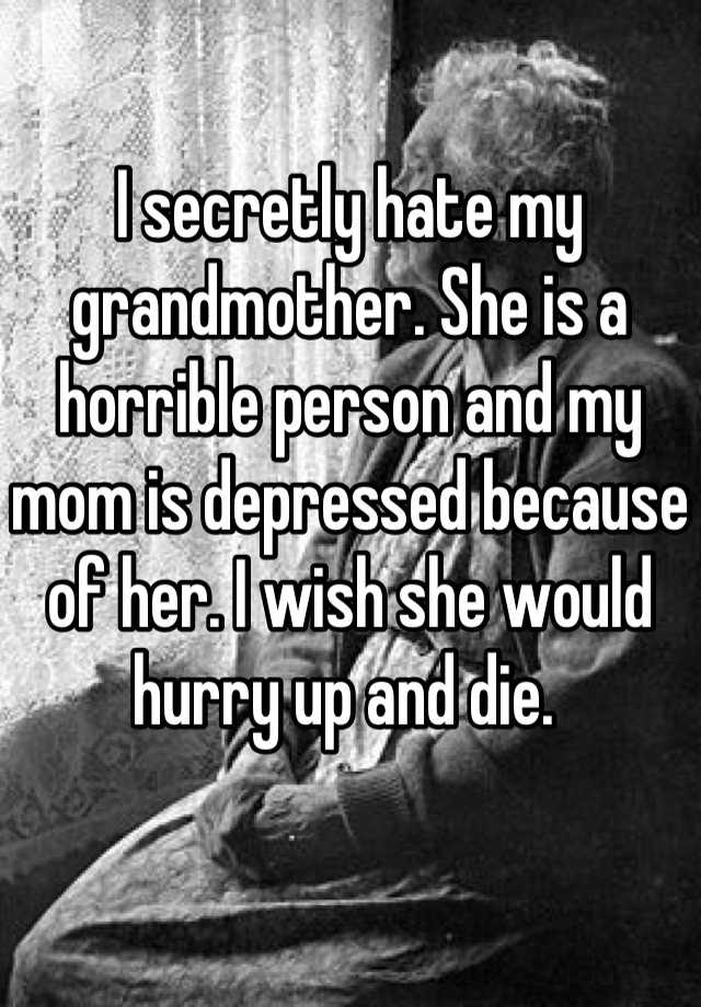 I Secretly Hate My Grandmother She Is A Horrible Person And My Mom