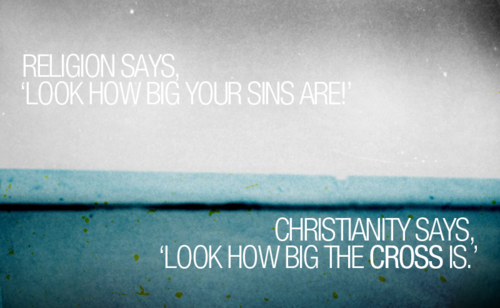 Religion Says Look How Big Your Sins Are Christianity Says