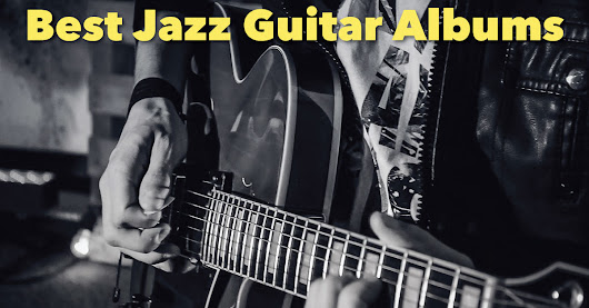 Best Jazz Guitar Albums: A Personal List With Reviews