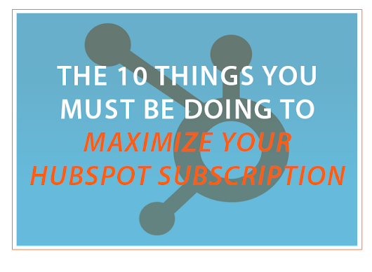 The 10 Things You Must Be Doing To Maximize Your HubSpot Subscription