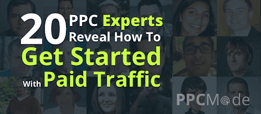 20 PPC Experts - Reveal How To Get Started with Paid Traffic