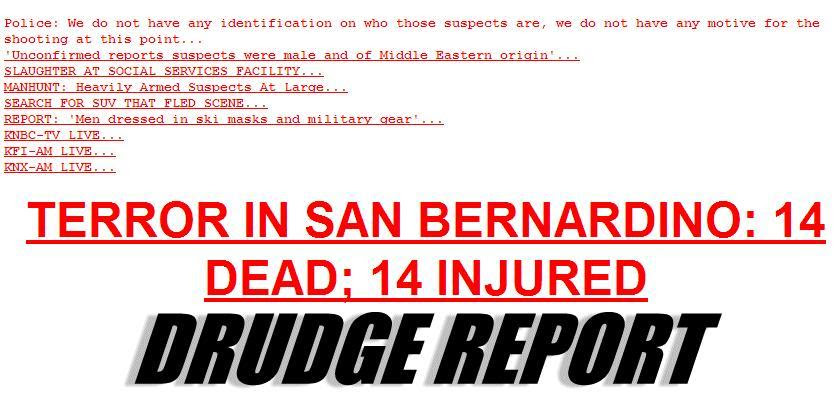 "This Drudge Report headline sums up the situation in San Bernardino so far.. 14 dead.. 14 injured.. it's being called terror. And with that said, police don't seem to have any active leads–at least nothing being made public at this point.. But rumors are flying..The word terror is being used..Rumors of ""Middle Eastern origin"" .. rumors of a getaway car being found.. rumors of 3 shooters being heavily armed and firing on a social services facility..This is a fast developing and ever-changing situation.."