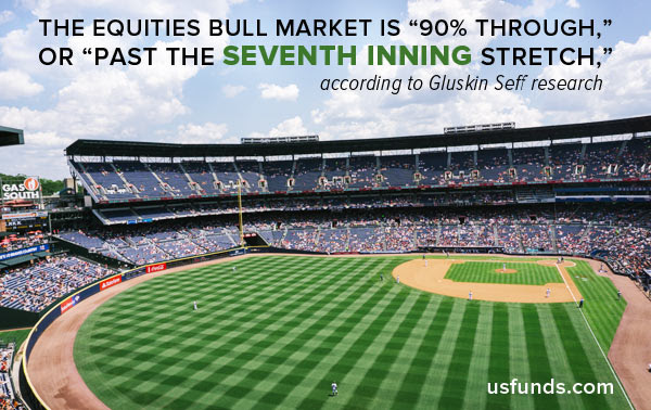 the equities bull market is 90% through, or past the seventh inning stretch.