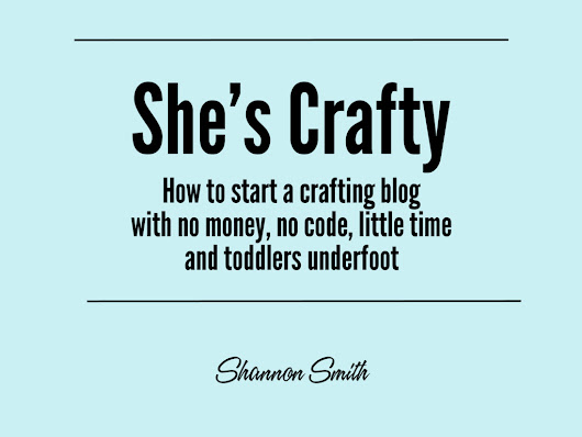 She's Crafty: How to start a crafting blog with no money, no code, little time and toddlers underfoot