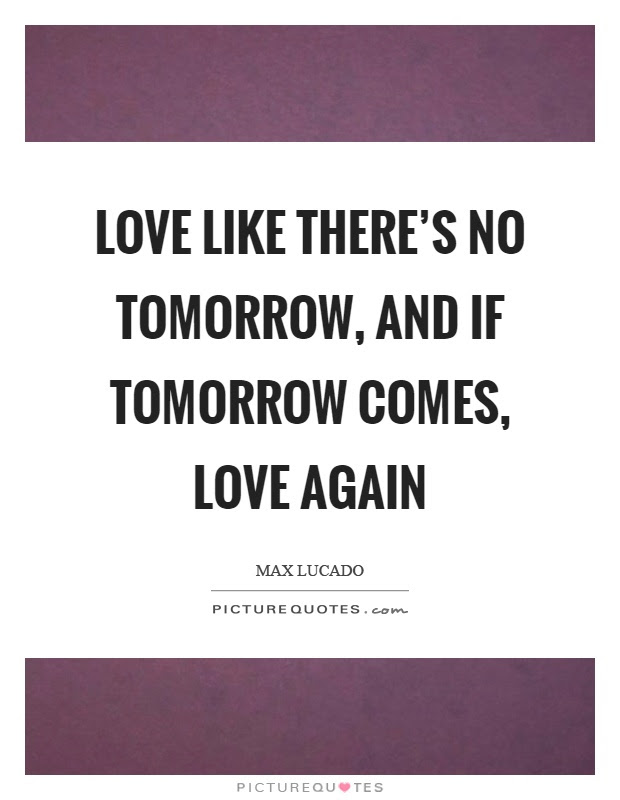 Love Like Theres No Tomorrow And If Tomorrow Comes Love Again