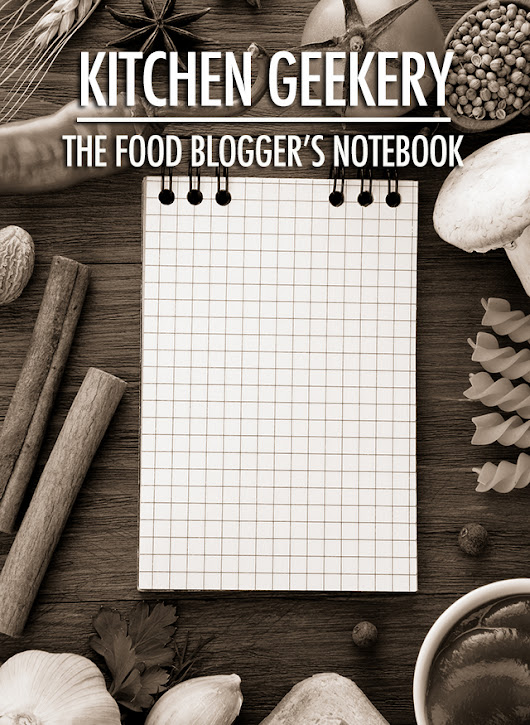 Kitchen Geekery: The Food Blogger's Notebook | Food Bloggers of Canada