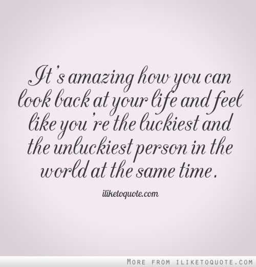 Its Amazing How You Can Look Back At Your Life And Feel Like Youre