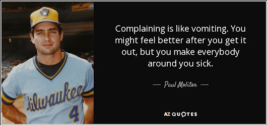 """Complaining is like vomiting. You might feel better after you get it out, but you make everybody"" - Paul Molitor Quotes at A-Z Quotes"
