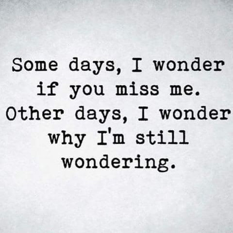 Some Days I Wonder If You Miss Me Other Days I Wonder Why Im