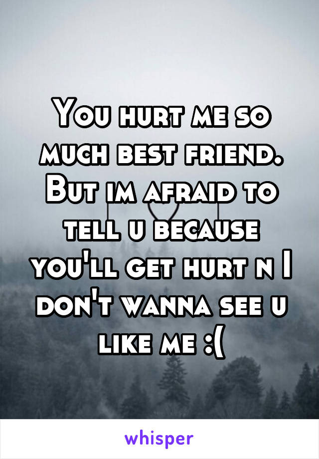 You Hurt Me So Much Best Friend But Im Afraid To Tell U Because Youll