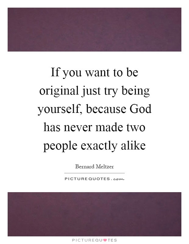 If You Want To Be Original Just Try Being Yourself Because God