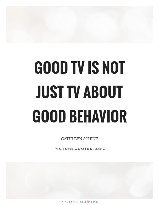 Good Tv Is Not Just Tv About Good Behavior Picture Quotes