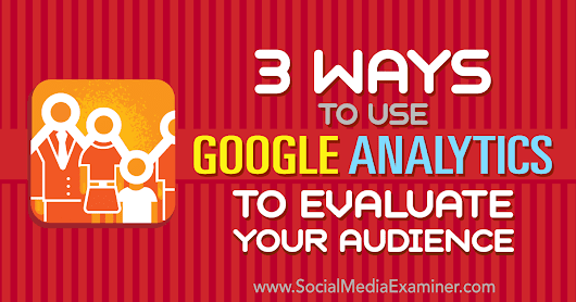 3 Ways to Use Google Analytics to Evaluate Your Audience : Social Media Examiner