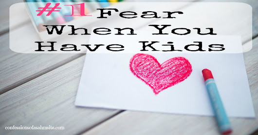 #1 Fear When You Have Kids - Confessions of a SAHM Site